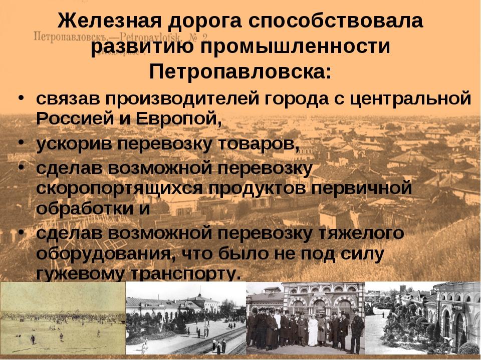 Железная дорога способствовала развитию промышленности Петропавловска: связав...