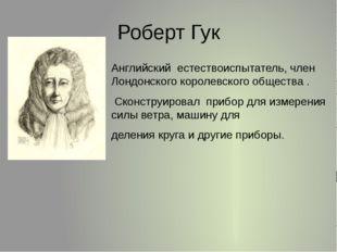 Роберт Гук Английский естествоиспытатель,член Лондонскогокоролевскогообще