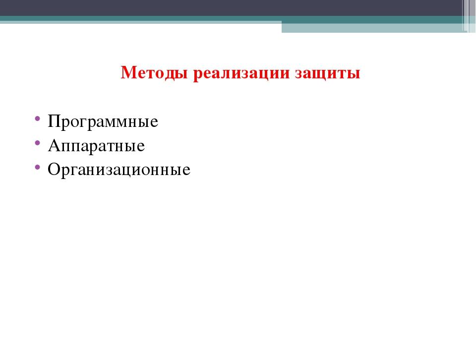 Методы реализации защиты Программные Аппаратные Организационные
