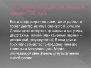 A.C. Грибоедов родился в Москве 4 января 1795 года. Еще и теперь сохраняется