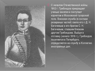 С началом Отечественной войны 1812 г. Грибоедов прекращает ученые занятия и п