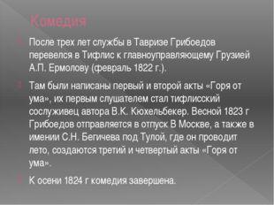 Комедия После трех лет службы в Тавризе Грибоедов перевелся в Тифлис к главно
