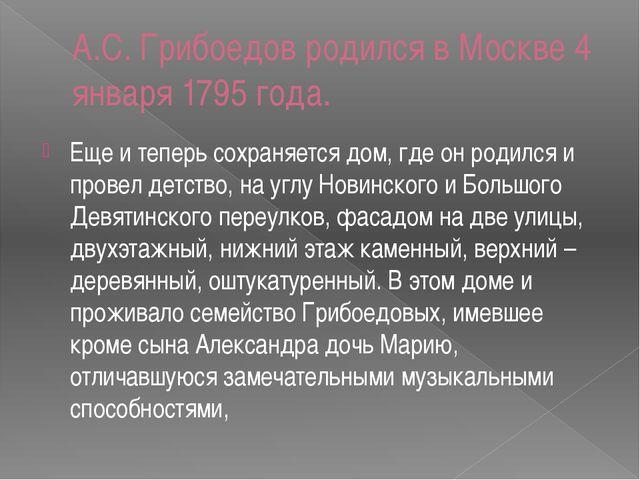 A.C. Грибоедов родился в Москве 4 января 1795 года. Еще и теперь сохраняется...
