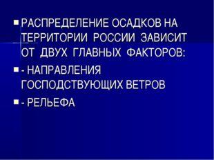 РАСПРЕДЕЛЕНИЕ ОСАДКОВ НА ТЕРРИТОРИИ РОССИИ ЗАВИСИТ ОТ ДВУХ ГЛАВНЫХ ФАКТОРОВ: