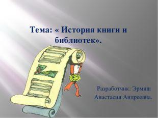 Тема: « История книги и библиотек». Разработчик: Эрмиш Анастасия Андреевна.
