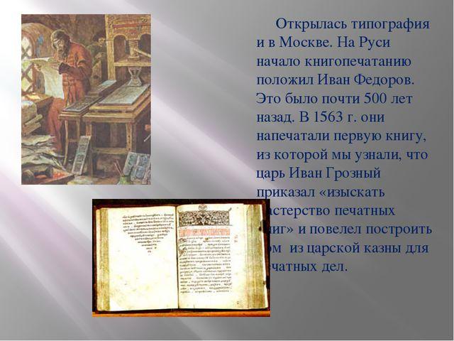 Открылась типография и в Москве. На Руси начало книгопечатанию положил Иван...