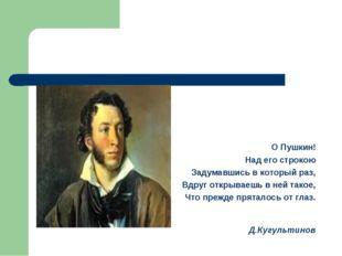 О Пушкин! Над его строкою Задумавшись в который раз, Вдруг открываешь в ней