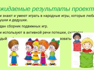 Ожидаемые результаты проекта Дети знают и умеют играть в народные игры, котор