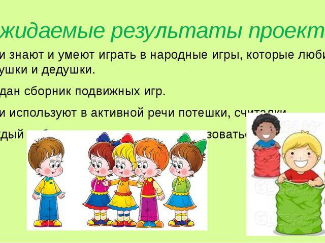 Ожидаемые результаты проекта Дети знают и умеют играть в народные игры, котор...