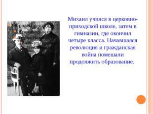 Михаил учился в церковно-приходской школе, затем в гимназии, где окончил четы