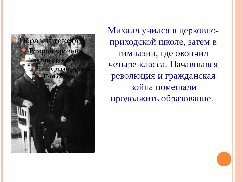 Михаил учился в церковно-приходской школе, затем в гимназии, где окончил четы...