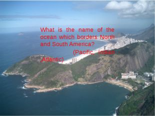 What is the name of the ocean which borders North and South America? (Pacifi