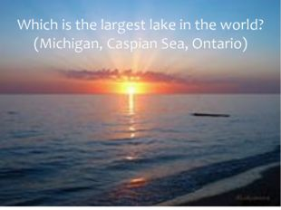 Which is the largest lake in the world? (Michigan, Caspian Sea, Ontario)