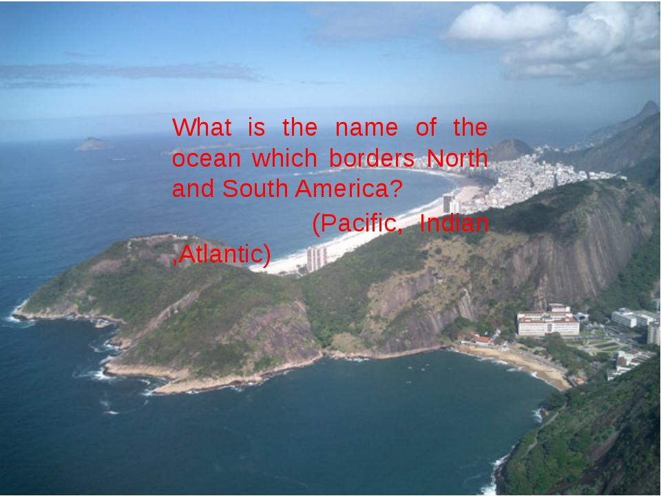 What is the name of the ocean which borders North and South America? (Pacifi...