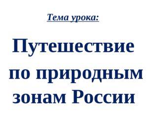 Тема урока: Путешествие по природным зонам России
