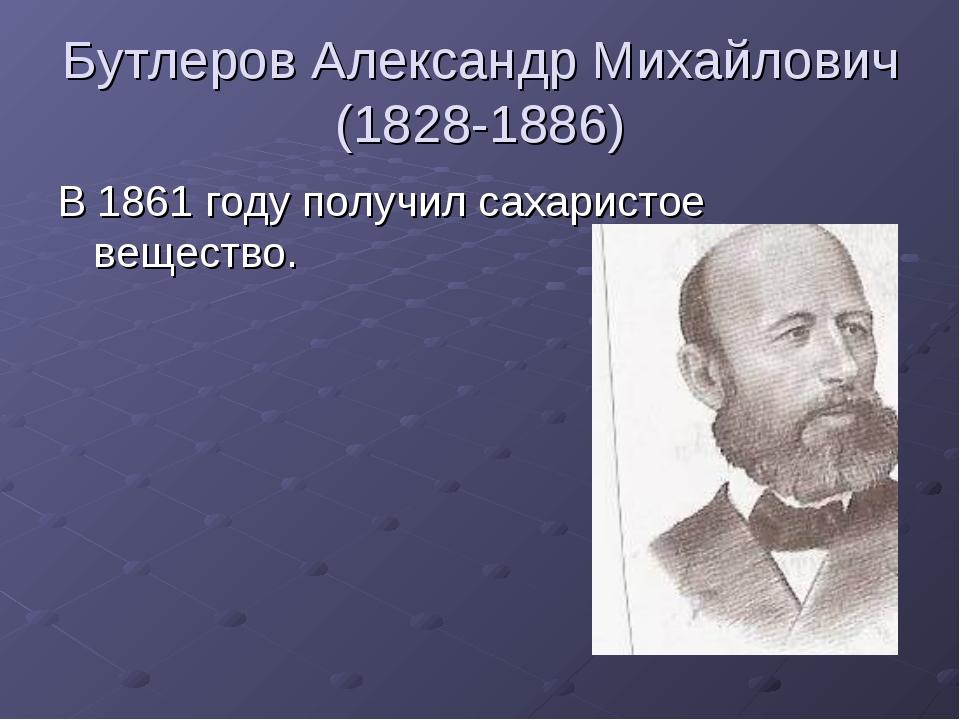 Бутлеров Александр Михайлович (1828-1886) В 1861 году получил сахаристое веще...