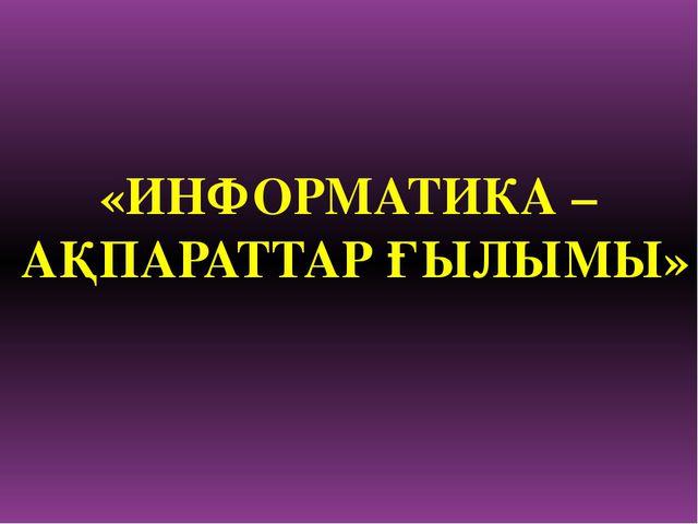 «ИНФОРМАТИКА – АҚПАРАТТАР ҒЫЛЫМЫ»