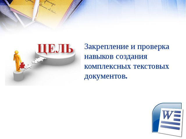 Закрепление и проверка навыков создания комплексных текстовых документов.