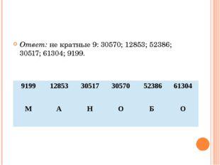 Ответ: не кратные 9: 30570; 12853; 52386; 30517; 61304; 9199. 9199 12853 305