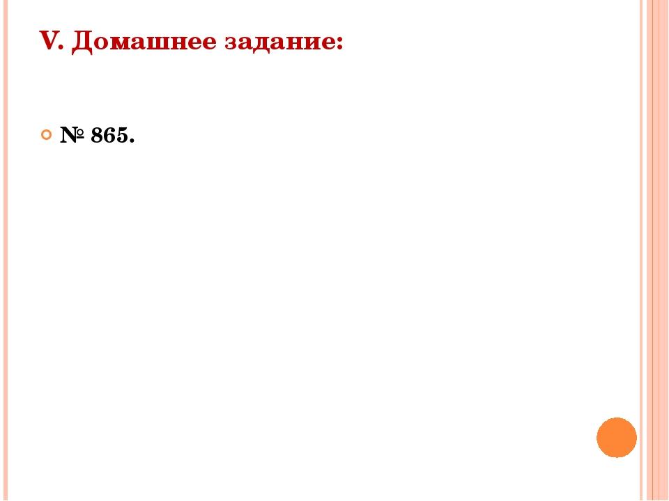 V. Домашнее задание:  № 865.