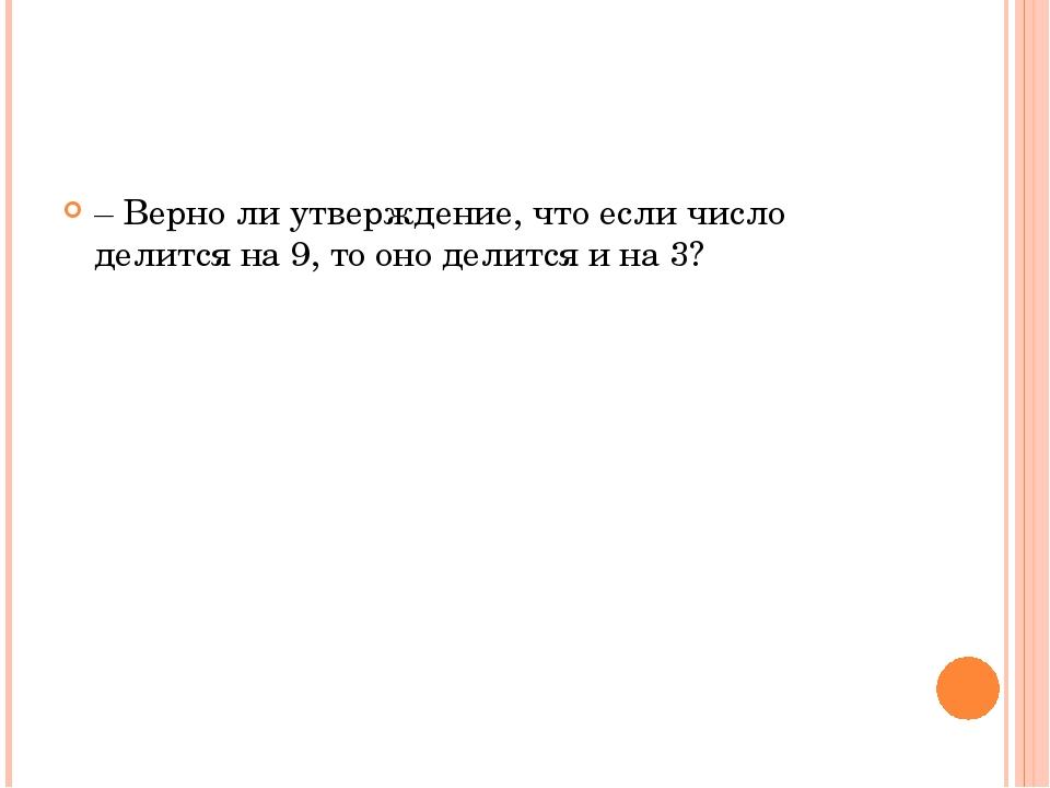 – Верно ли утверждение, что если число делится на 9, то оно делится и на 3?