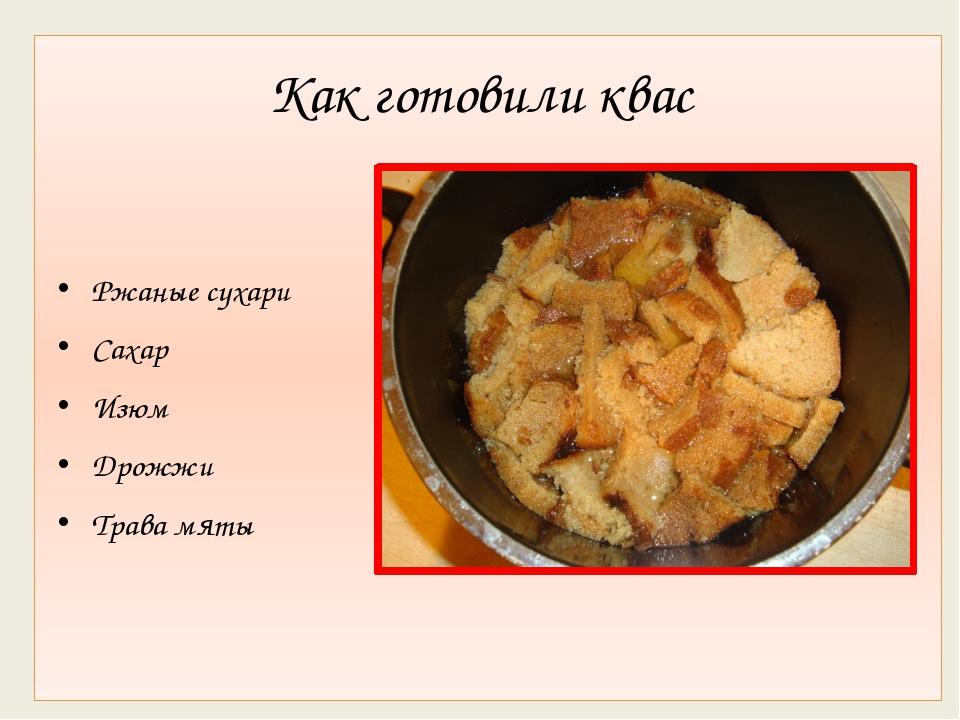 Как готовили квас Ржаные сухари Сахар Изюм Дрожжи Трава мяты