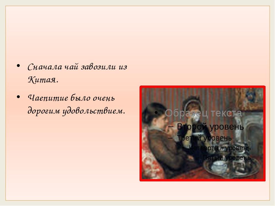 Сначала чай завозили из Китая. Чаепитие было очень дорогим удовольствием.