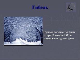 Гибель Рубцов погиб в семейной ссоре 19 января 1971 в своем вологодском доме.
