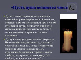 «Пусть душа останется чиста» Душа, словно горящая свеча, пламя которой то рав