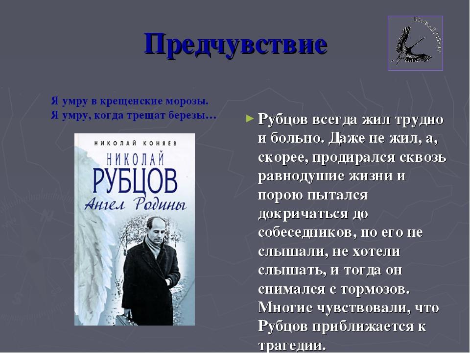 Предчувствие Рубцов всегда жил трудно и больно. Даже не жил, а, скорее, проди...