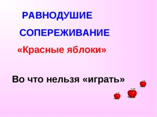 РАВНОДУШИЕ СОПЕРЕЖИВАНИЕ «Красные яблоки» Во что нельзя «играть»