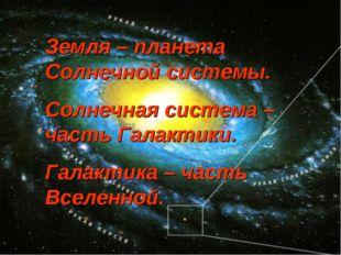 Земля – планета Солнечной системы. Солнечная система – часть Галактики. Галак