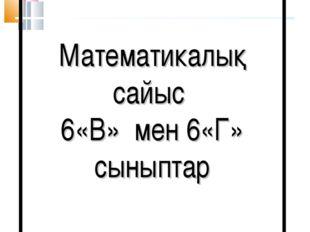 Математикалық сайыс 6«В» мен 6«Г» сыныптар