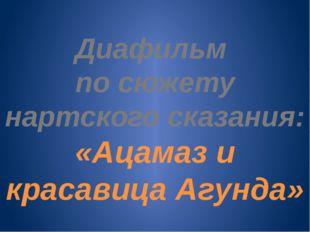 Диафильм по сюжету нартского сказания: «Ацамаз и красавица Агунда»