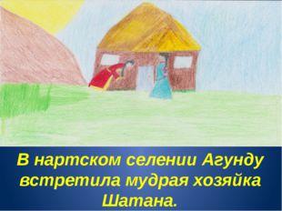 В нартском селении Агунду встретила мудрая хозяйка Шатана.