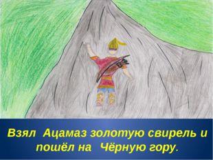 Взял Ацамаз золотую свирель и пошёл на Чёрную гору.