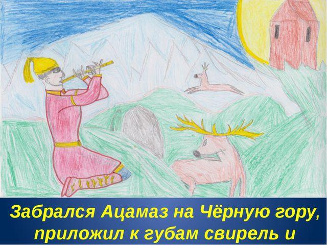Забрался Ацамаз на Чёрную гору, приложил к губам свирель и заиграл.