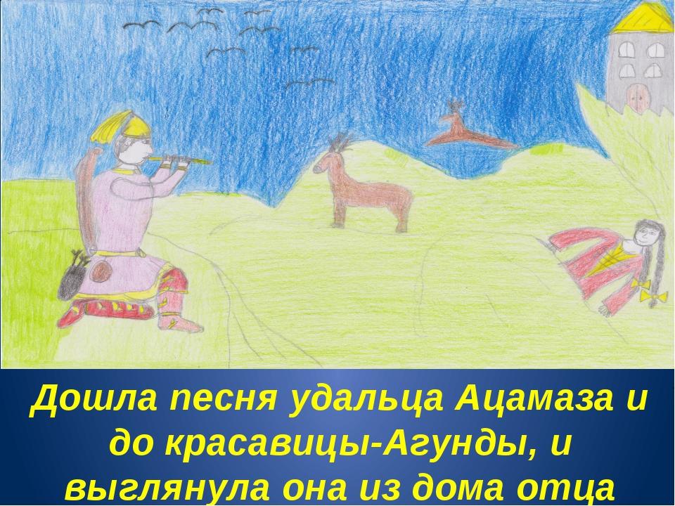 Дошла песня удальца Ацамаза и до красавицы-Агунды, и выглянула она из дома от...