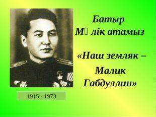 Батыр Мәлік атамыз «Наш земляк – Малик Габдуллин» 1915 - 1973