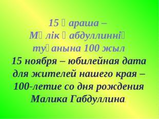 15 қараша – Мәлік Ғабдуллиннің туғанына 100 жыл 15 ноября – юбилейная дата д