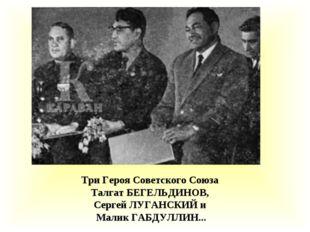 Три Героя Советского Союза Талгат БЕГЕЛЬДИНОВ, Сергей ЛУГАНСКИЙ и Малик ГАБДУ