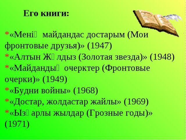 Его книги: *«Менің майдандас достарым (Мои фронтовые друзья)» (1947) *«Алты...