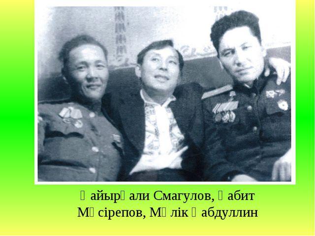 Қайырғали Смагулов, Ғабит Мүсірепов, Мәлік Ғабдуллин