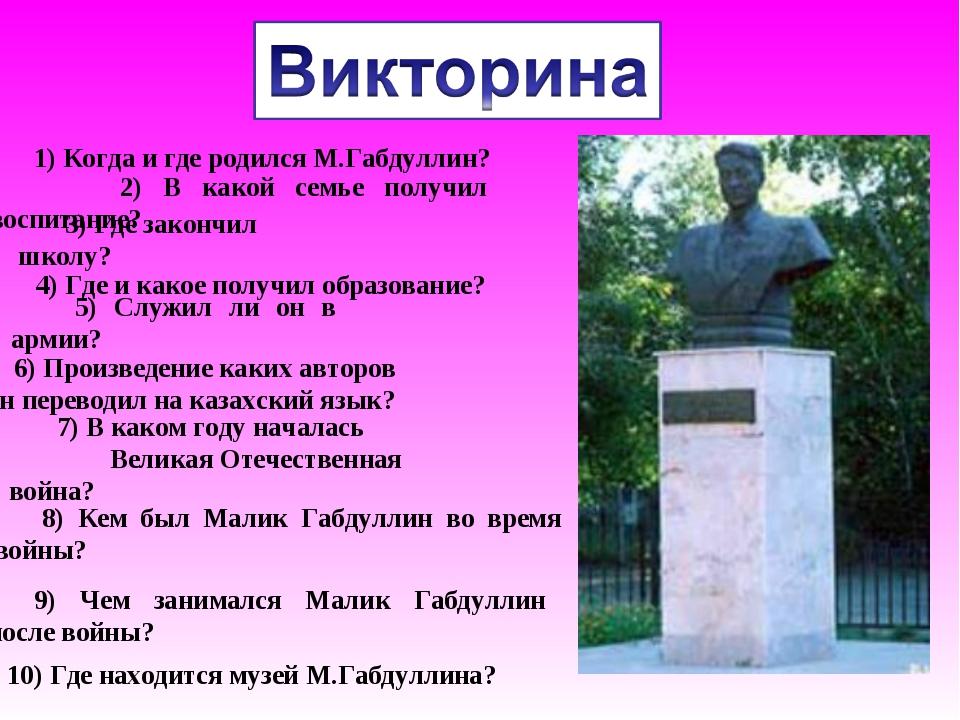 1) Когда и где родился М.Габдуллин? 2) В какой семье получил воспитание? 3) Г...