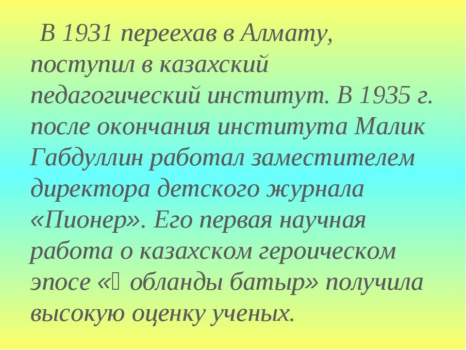 В 1931 переехав в Алмату, поступил в казахский педагогический институт. В 19...