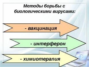 Методы борьбы с биологическими вирусами: - вакцинация - интерферон - химиотер