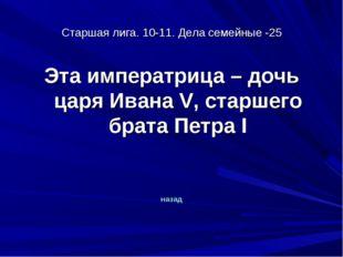 Старшая лига. 10-11. Дела семейные -25 Эта императрица – дочь царя Ивана V, с