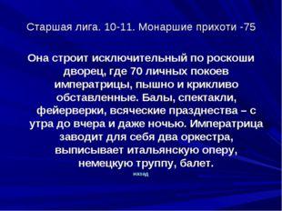Старшая лига. 10-11. Монаршие прихоти -75 Она строит исключительный по роскош