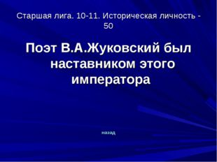 Старшая лига. 10-11. Историческая личность - 50 Поэт В.А.Жуковский был настав