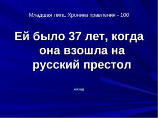 Младшая лига. Хроника правления - 100 Ей было 37 лет, когда она взошла на рус